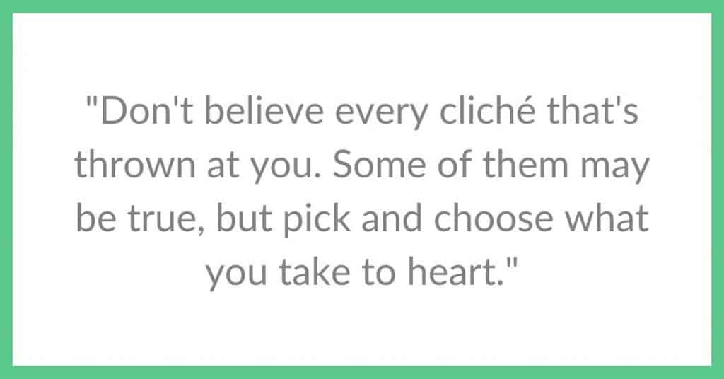 Quote_ Don't believe every cliché that's thrown at you. Some of them may be true, but pick and choose what you take to heart._
